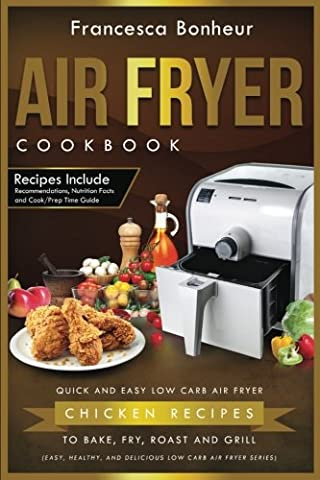 Air Fryer Cookbook: Quick and Easy Low Carb Air Fryer Chicken Recipes to Bake, Fry, Roast and Grill