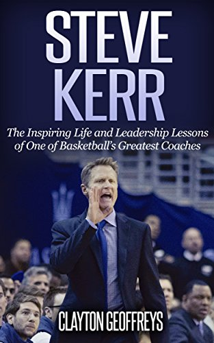 Steve Kerr: The Inspiring Life and Leadership Lessons of One of Basketball's Greatest Coaches (Basketball Biography & Leadership Books) (English Edition) por Clayton Geoffreys