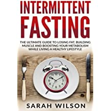 Intermittent Fasting: The Ultimate Guide to Losing Fat, Building Muscle, and Boosting your Metabolism while Living a Healthy Lifestyle