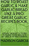 HOW TO ROAST GARLIC & MAKE GARLIC BREAD LIKE A PRO. GREAT GARLIC RECIPES BOOK.: DISCOVER THE SECRET TO THE BEST RESTAURANT DISHES. REASONS TO EAT GARLIC & THE HEALTH BENEFITS.