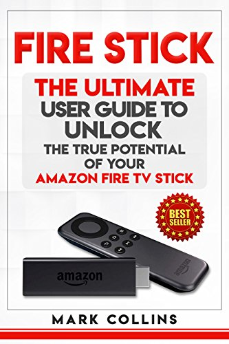 Fire Stick: The Ultimate User Guide to Unlock the True Potential of Your Amazon Fire TV Stick (English Edition)
