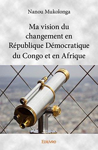 Ma Vision du Changement en Republique Democratique du Congo et en Afrique