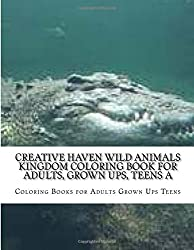 Creative Haven Wild Animals Kingdom Coloring Book For Adults, Grown Ups, Teens a: Stress Relieving Coloring Pages
