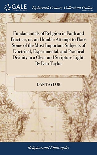 Fundamentals of Religion in Faith and Practice; Or, an Humble Attempt to Place Some of the Most Important Subjects of Doctrinal, Experimental, and ... in a Clear and Scripture Light. by Dan Taylor