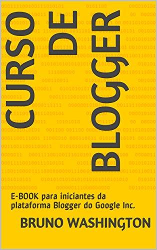 Curso de Blogger: E-BOOK para iniciantes da plataforma Blogger do Google Inc. (Portuguese Edition) por Bruno Washington