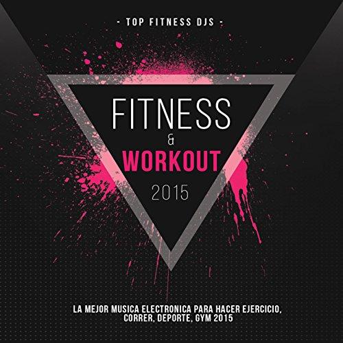 Fitness y Workout 2015 (La Mejor Musica Electronica Para Hacer Ejercicio, Correr, Deporte, GYM 2015)