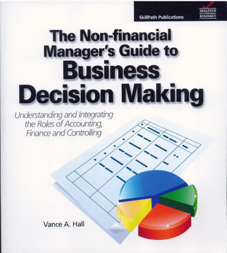 The Non-Financial Manager's Guide to Business Decision Making (Understanding and Integrating The Roles of Accounting, Finance and Controlling)