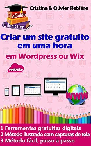 Criar um site em uma hora: Pequeno guia digital simples e fácil para criar um site em Wordpress ou Wix (eGuide Education Livro 1) (Portuguese Edition) por Olivier Rebiere