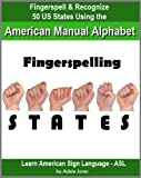 Fingerspelling STATES: Fingerspell & Recognize 50 US States Using the American Manual Alphabet in American Sign Language (ASL) (Learn American Sign Language - ASL Book 2)