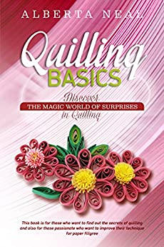 Quilling Basics: Discover the Magic World of Surprises in Quilling (Learn Quilling Book 1) (English Edition) di [Neal, Alberta]
