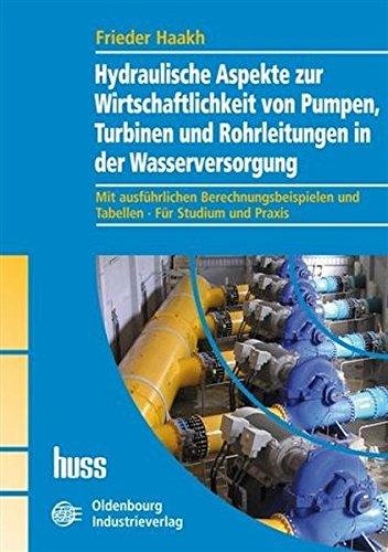 Hydraulische Aspekte zur Wirtschaftlichkeit von Pumpen, Turbinen und Rohrleitungen in der Wasserversorgung: Mit ausführlichen Berechnungsbeispielen und Tabellen . Für Studium und Praxis