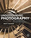 Understanding Photography: Master Your Digital Camera and Capture That Perfect Photo - Sean T. McHugh