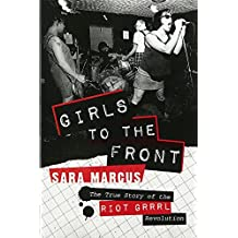 Girls to the Front: The True Story of the Riot Grrrl Revolution