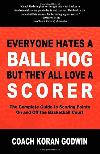 Everyone Hates a Ball Hog But They All Love a Scorer: The Complete Guide to Scoring Points on and Off the Basketball Court por Koran Godwin