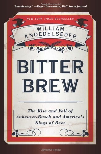 bitter-brew-the-rise-and-fall-of-anheuser-busch-and-americas-kings-of-beer-by-knoedelseder-william-2