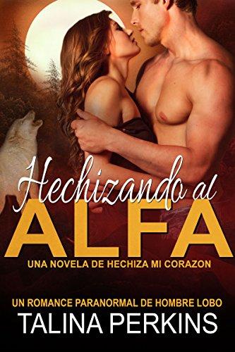 Hechizando al Alfa: Un Romance Paranormal de Hombre Lobo (Hechiza Mi Corazón nº 1) por Talina Perkins