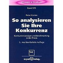 So analysieren Sie Ihre Konkurrenz: Konkurrenzanalyse und Benchmarking in der Praxis (Kontakt & Studium)