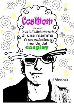 CosMom: ovvero le vicissitudini semi-serie di una mamma alle prese con il rutilante mondo del cosplay di [Mussio, Roberta]