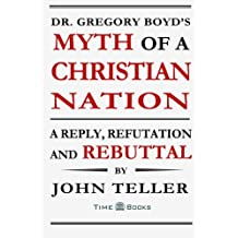 Dr. Gregory Boyd's Myth of a Christian Nation: A Reply, Refutation and Rebuttal: Volume 3 (Reply, Refutation and Rebuttal Series)