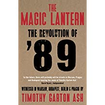 The Magic Lantern: The Revolution of '89 Witnessed in Warsaw, Budapest, Berlin and Prague (English Edition)
