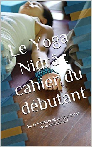 Le Yoga Nidrâ : cahier du débutant: Sur la frontière de la vigilance et de la somnolence