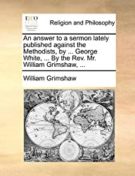 An Answer to a Sermon Lately Published Against the Methodists, by ... George White, ... by the REV. Mr. William Grimshaw, ...
