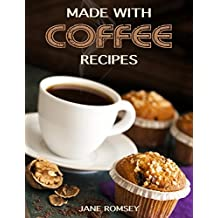 Made With Coffee Recipes. 30 deliciously easy cake, muffin, brownie, cookie and dessert recipes made with coffee. (English Edition)