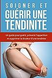 Soigner et Guérir une tendinite: Comment soigner une tendinite ? Un guide pour guérir, prévenir l'apparition et supprimer la douleur d'une tendinite. Traitements et remèdes naturels pour guérir !