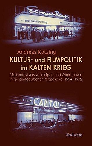 Kultur- und Filmpolitik im Kalten Krieg: Die Filmfestivals von Leipzig und Oberhausen in gesamtdeutscher Perspektive 1954-1972