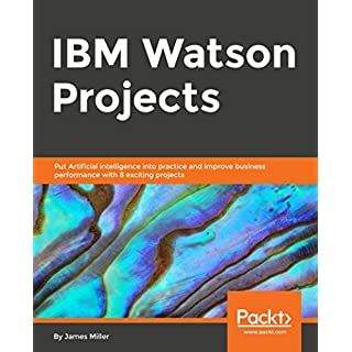 IBM Watson Projects: Eight exciting projects that put artificial intelligence into practice for optimal business performance (English Edition)
