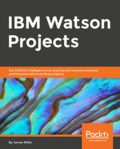 IBM Watson Projects: Eight exciting projects that put artificial intelligence into practice for optimal business performance