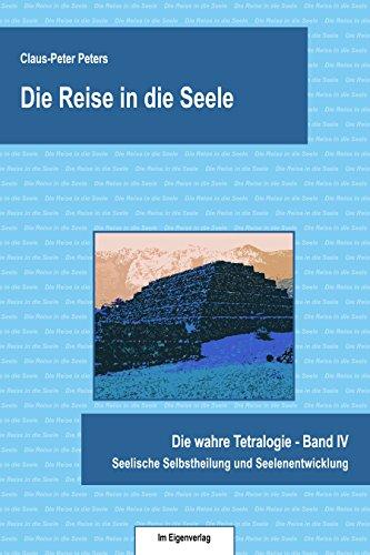 Die Reise in die Seele: Seelische Selbstheilung und Seelenentwicklung (Die wahre Tetralogie 4)