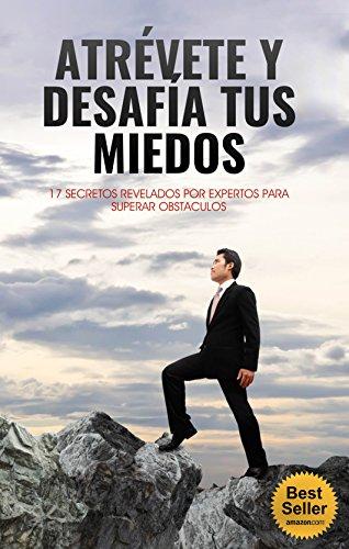 Atrévete y Desafia tus Miedos: 17 Secretos Revelados Por Expertos Para Superar Obstaculos por Jimmy Gutierrez Nina