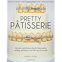 Pretty Patisserie: Decorative and Delicious Ideas for Dinner Parties, Weddings, Afternoon Tea and Other Special Occasions