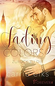 Fading Colors: Zurück zu dir (Love-in-London 1) von [Elks, Carrie]