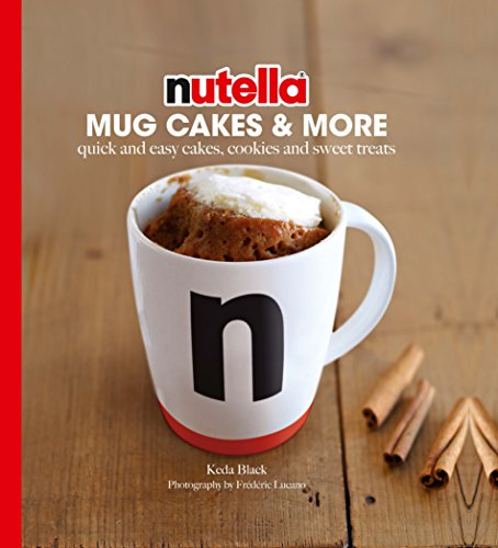 Nutella Mug Cakes & More: Quick and Easy Cakes, Cookies and Sweet Treats