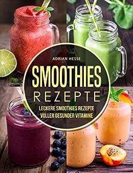 Smoothies Rezepte: Leckere Smoothies Rezepte Voller gesunder Vitamine