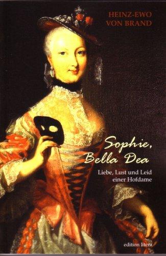 Preisvergleich Produktbild Sophie, Bella Dea: Dame d´atour der Königin Elisabeth Christine von Preußen   Liebe, Lust und Leid einer Hofdame