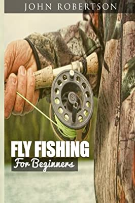Fly Fishing for Beginners: Learn What It Takes To Become A Fly Fisher, Including 101 Fly Fishing Tips and Tricks For Beginners by CreateSpace Independent Publishing Platform