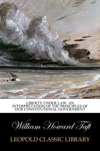 Liberty Under Law: An Interpretation of the Principles of Our Constitutional government por William Howard Taft