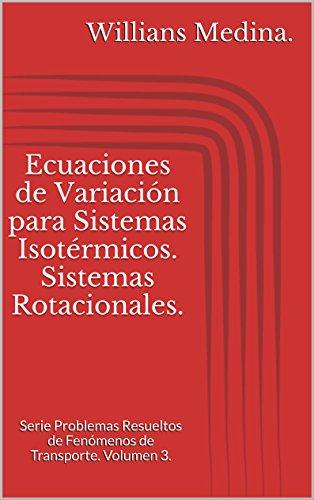 Ecuaciones de Variación para Sistemas Isotérmicos. Sistemas Rotacionales.: Serie Problemas Resueltos de Fenómenos de Transporte. Volumen 3. por Willians Medina.