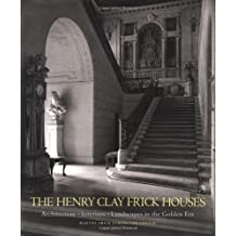 The Henry Clay Frick Houses: Architecture, Interiors, Landscapes in the Golden Era: Architecture, Interior, Landscapes in the Golden Era