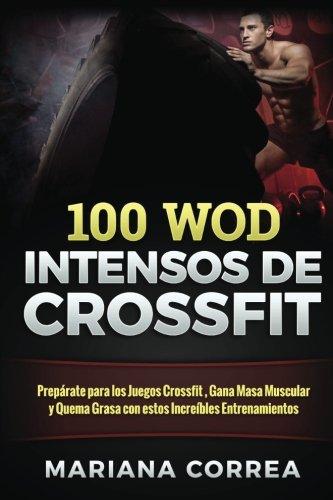 100 WOD INTENSOS De CROSSFIT: Preparate para los Juegos Crossfit , Gana Masa Muscular y Quema Grasa con estos Increibles Entrenamientos
