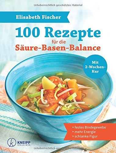 100 Rezepte für die Säure-Basen-Balance: für festes Bindegewebe, mehr Energie und die schlanke Figur