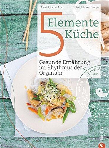 5 Elemente Kochbuch: Gesunde Ernährung im Rhythmus der Organuhr. Eine Einführung in die ganzheitliche Ernährung nach der Traditionellen Chinesischen Medizin: das Kochbuch Die 5-Elemente Küche (Verdauungssystem Gesundes)