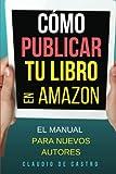 Cómo Publicar tu Libro en Amazon: El MANUAL para nuevos Autores (Cómo autO-publicar y vender con ÉXITO tu libro en AMAZON)