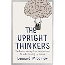The Upright Thinkers: The Human Journey from Living in Trees to Understanding the Cosmos by Mlodinow, Leonard (May 7, 2015) Hardcover