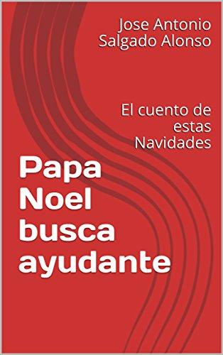 Papa Noel busca ayudante: El cuento de estas Navidades por Jose Antonio Salgado Alonso