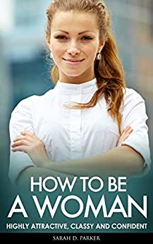 HOW TO BE A WOMAN: Highly Attractive, Classy And Confident - Look Beautiful, How To Attract Men & What Men Want (How To Be A Woman, Dating Advice For Women, ... Get A Boyfriend, Beauty) (English Edition) par [Parker, Sarah D.]