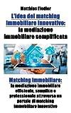 eBook Gratis da Scaricare L idea del matching immobiliare innovativo la mediazione immobiliare semplificata Matching immobiliare la mediazione immobiliare efficiente un portale di matching immobiliare innovativo (PDF,EPUB,MOBI) Online Italiano